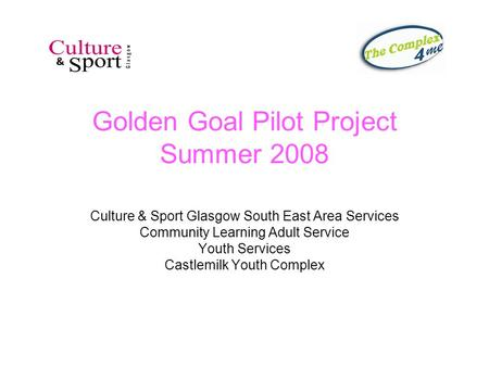 Golden Goal Pilot Project Summer 2008 Culture & Sport Glasgow South East Area Services Community Learning Adult Service Youth Services Castlemilk Youth.