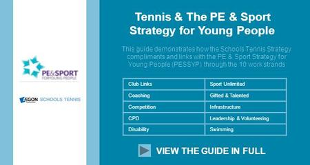 Tennis & The PE & Sport Strategy for Young People This guide demonstrates how the Schools Tennis Strategy compliments and links with the PE & Sport Strategy.