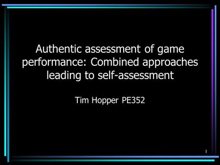 1 Authentic assessment of game performance: Combined approaches leading to self-assessment Tim Hopper PE352.