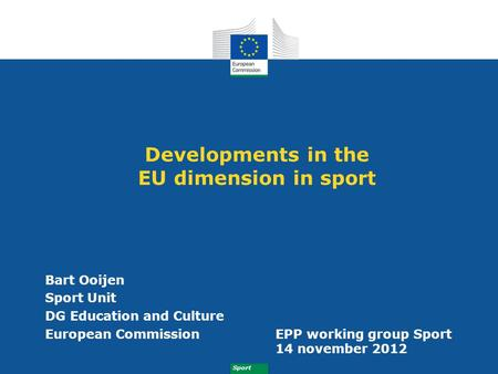 Sport Developments in the EU dimension in sport Bart Ooijen Sport Unit DG Education and Culture European CommissionEPP working group Sport 14 november.