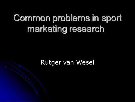 Common problems in sport marketing research Rutger van Wesel.