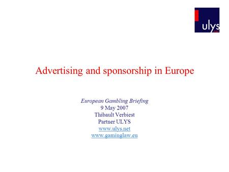 Advertising and sponsorship in Europe European Gambling Briefing 9 May 2007 Thibault Verbiest Partner ULYS www.ulys.net www.gaminglaw.eu.