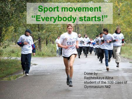 Sport movement Everybody starts! Done by Rechitskaya Alina student of the 10B class of Gymnasium 2.