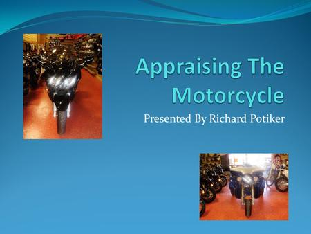 Presented By Richard Potiker. Appraising The Motorcycle The Facts The Motorcycle First Contact The Location The Inspection The Shop Estimate The Appraisal.