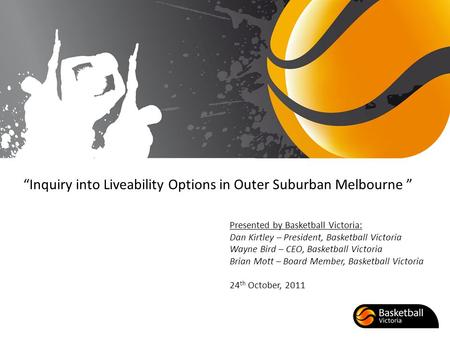 Inquiry into Liveability Options in Outer Suburban Melbourne Presented by Basketball Victoria: Dan Kirtley – President, Basketball Victoria Wayne Bird.
