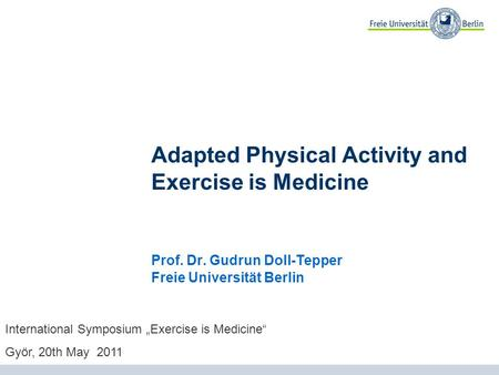 Adapted Physical Activity and Exercise is Medicine Prof. Dr. Gudrun Doll-Tepper Freie Universität Berlin International Symposium Exercise is Medicine Györ,