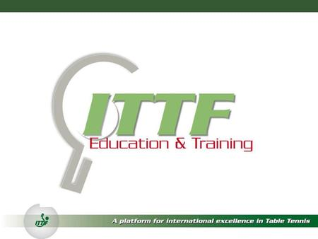 ITTF ED & TRAINING Overall Mission statement The ITTF Education & Training Department will play a fundamental role in improving the sport of table tennis;