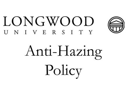 Anti-Hazing Policy. What is Hazing? Hazing is defined as any action taken or situation created intentionally, whether on or off Longwood property, by.