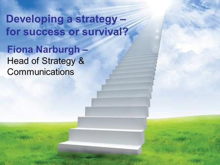Developing a strategy – for success or survival? Fiona Narburgh – Head of Strategy & Communications.