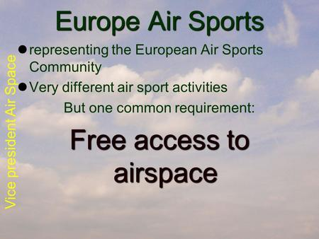 Vice president Air Space Europe Air Sports representing the European Air Sports Community Very different air sport activities But one common requirement: