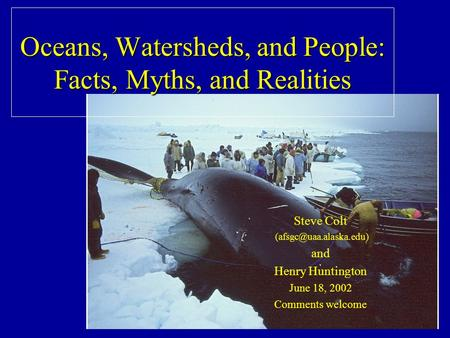 Oceans, Watersheds, and People: Facts, Myths, and Realities Steve Colt and Henry Huntington June 18, 2002 Comments welcome.
