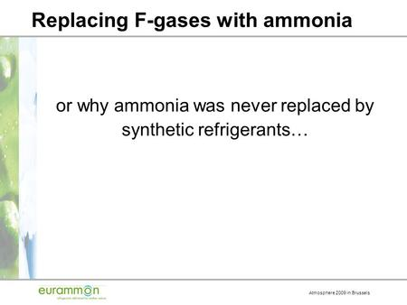 Atmosphere 2009 in Brussels Replacing F-gases with ammonia or why ammonia was never replaced by synthetic refrigerants…