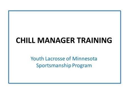 CHILL MANAGER TRAINING Youth Lacrosse of Minnesota Sportsmanship Program.