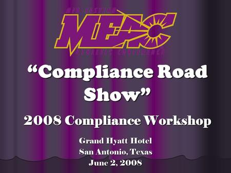2008 Compliance Workshop Grand Hyatt Hotel San Antonio, Texas June 2, 2008 Compliance Road Show.