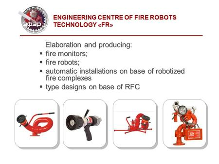 Elaboration and producing: Elaboration and producing: fire monitors; fire monitors; fire robots; fire robots; automatic installations on base of robotized.