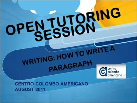 OPEN TUTORING SESSION WRITING: HOW TO WRITE A PARAGRAPH CENTRO COLOMBO AMERICANO AUGUST 2011.