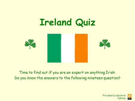 Provided by education highway Ireland Quiz Time to find out if you are an expert on anything Irish. Do you know the answers to the following nineteen question?