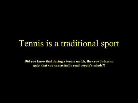 Tennis is a traditional sport Did you know that during a tennis match, the crowd stays so quiet that you can actually read peoples minds?!