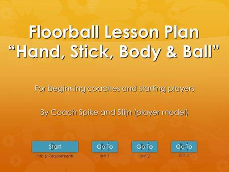 Floorball Lesson PlanHand, Stick, Body & Ball For beginning coaches and starting players By Coach Spike and Stijn (player model) Unit 1 Unit 2 Unit 3.