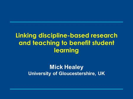 Linking discipline-based research and teaching to benefit student learning Mick Healey University of Gloucestershire, UK.