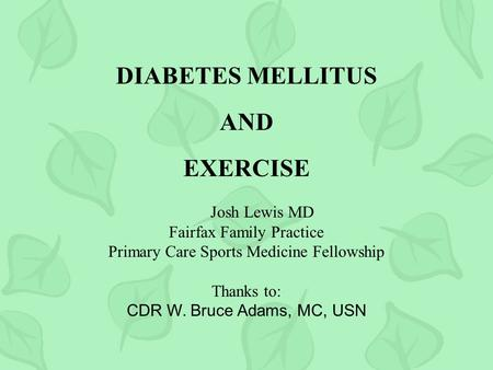 DIABETES MELLITUS AND EXERCISE Josh Lewis MD Fairfax Family Practice Primary Care Sports Medicine Fellowship Thanks to: CDR W. Bruce Adams, MC, USN.