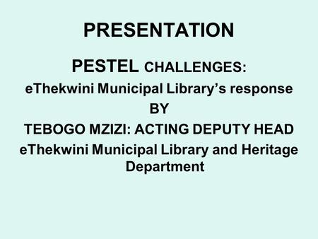 PRESENTATION PESTEL CHALLENGES: eThekwini Municipal Librarys response BY TEBOGO MZIZI: ACTING DEPUTY HEAD eThekwini Municipal Library and Heritage Department.
