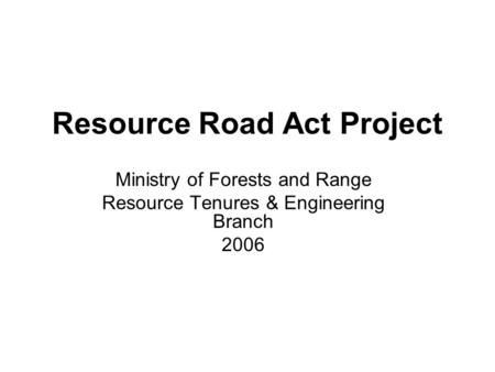 Resource Road Act Project Ministry of Forests and Range Resource Tenures & Engineering Branch 2006.