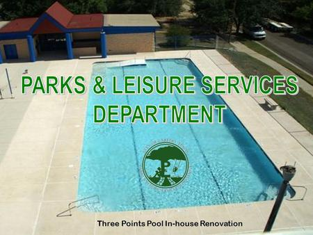 Three Points Pool In-house Renovation. DEPARTMENT OF PARKS & LEISURE SERVICES TOTAL BUDGET $10,632,907.