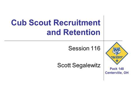 Pack 148 Centerville, OH Cub Scout Recruitment and Retention Session 116 Scott Segalewitz.