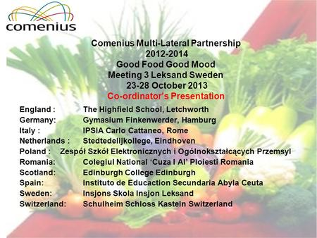Comenius Multi-Lateral Partnership 2012-2014 Good Food Good Mood Meeting 3 Leksand Sweden 23-28 October 2013 Co-ordinators Presentation England : The Highfield.
