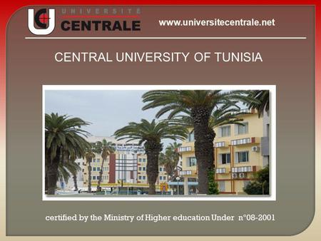 CENTRAL UNIVERSITY OF TUNISIA certified by the Ministry of Higher education Under n°08-2001 www.universitecentrale.net.