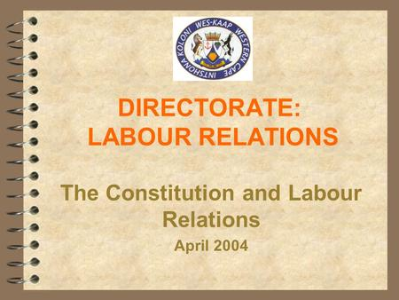 DIRECTORATE: LABOUR RELATIONS The Constitution and Labour Relations April 2004.