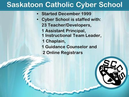Saskatoon Catholic Cyber School Started December 1999 Cyber School is staffed with: 23 Teacher/Developers, 1 Assistant Principal, 1 Instructional Team.