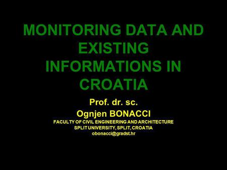 MONITORING DATA AND EXISTING INFORMATIONS IN CROATIA Prof. dr. sc. Ognjen BONACCI FACULTY OF CIVIL ENGINEERING AND ARCHITECTURE SPLIT UNIVERSITY, SPLIT,