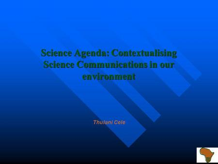 Science Agenda: Contextualising Science Communications in our environment Thulani Cele.