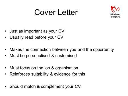 Cover Letter Just as important as your CV Usually read before your CV Makes the connection between you and the opportunity Must be personalised & customised.