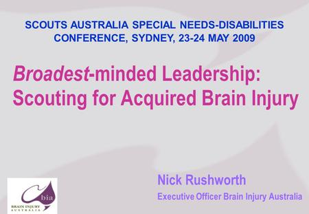 Nick Rushworth Executive Officer Brain Injury Australia Broadest -minded Leadership: Scouting for Acquired Brain Injury SCOUTS AUSTRALIA SPECIAL NEEDS-DISABILITIES.