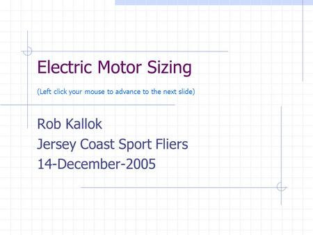 Electric Motor Sizing (Left click your mouse to advance to the next slide) Rob Kallok Jersey Coast Sport Fliers 14-December-2005.