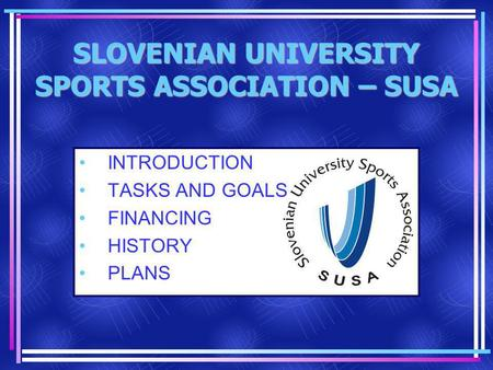 SLOVENIAN UNIVERSITY SPORTS ASSOCIATION – SUSA INTRODUCTION TASKS AND GOALS FINANCING HISTORY PLANS.