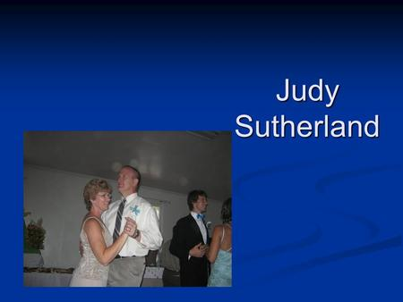 Judy Sutherland. About me BornGrand Rapids, Michigan – 19?? BornGrand Rapids, Michigan – 19?? ChildhoodMichigan ChildhoodMichigan Education:BS - Taylor.