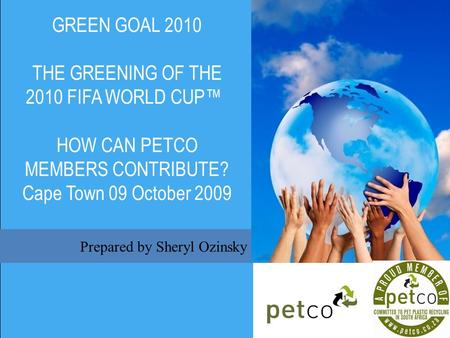 Prepared by Sheryl Ozinsky GREEN GOAL 2010 THE GREENING OF THE 2010 FIFA WORLD CUP HOW CAN PETCO MEMBERS CONTRIBUTE? Cape Town 09 October 2009.