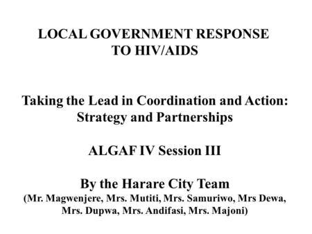 LOCAL GOVERNMENT RESPONSE TO HIV/AIDS Taking the Lead in Coordination and Action: Strategy and Partnerships ALGAF IV Session III By the Harare City Team.