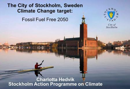 The City of Stockholm, Sweden Climate Change target: Fossil Fuel Free 2050 Charlotta Hedvik Stockholm Action Programme on Climate City of Stockholm.