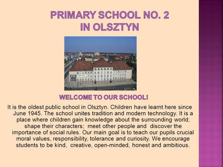 It is the oldest public school in Olsztyn. Children have learnt here since June 1945. The school unites tradition and modern technology. It is a place.