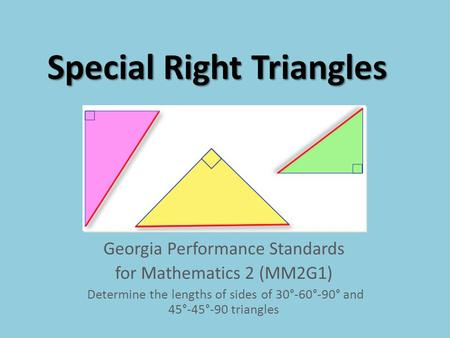 Special Right Triangles Georgia Performance Standards for Mathematics 2 (MM2G1) Determine the lengths of sides of 30°-60°-90° and 45°-45°-90 triangles.