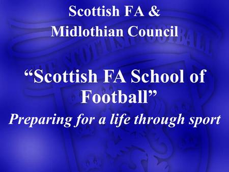 Scottish FA & Midlothian Council Scottish FA School of Football Preparing for a life through sport.