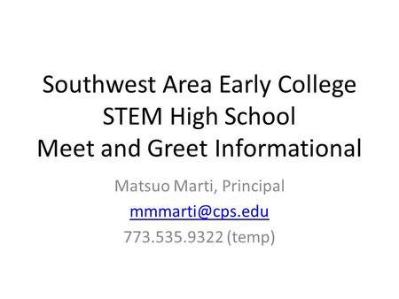 Southwest Area Early College STEM High School Meet and Greet Informational Matsuo Marti, Principal 773.535.9322 (temp)