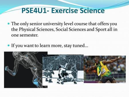 PSE4U1- Exercise Science The only senior university level course that offers you the Physical Sciences, Social Sciences and Sport all in one semester.