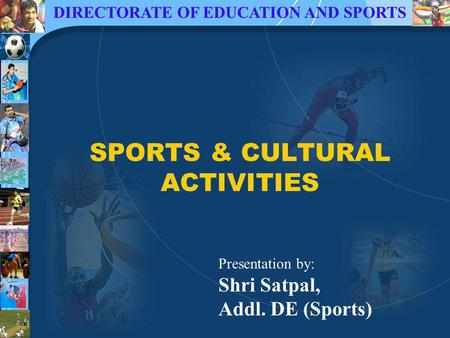 DIRECTORATE OF EDUCATION AND SPORTS SPORTS & CULTURAL ACTIVITIES Presentation by: Shri Satpal, Addl. DE (Sports)