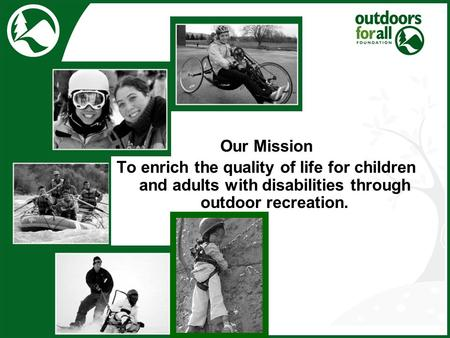 Our Mission To enrich the quality of life for children and adults with disabilities through outdoor recreation.
